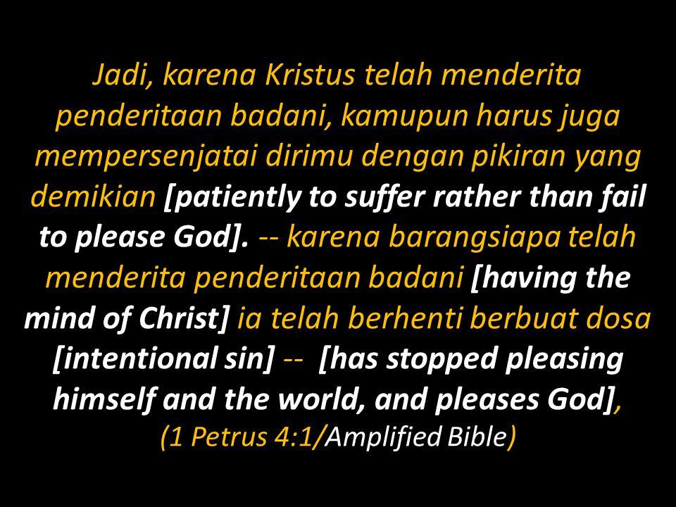 Jadi, karena Kristus telah menderita penderitaan badani, kamupun harus juga mempersenjatai dirimu dengan pikiran yang demikian [patiently to suffer rather than fail to please God].